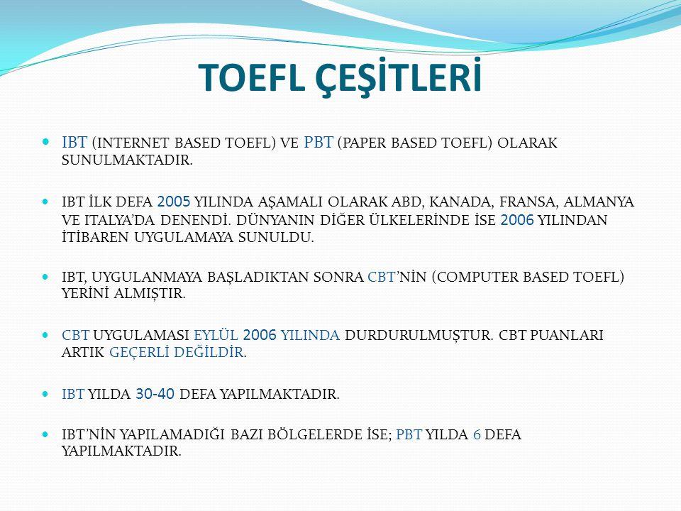 TOEFL ÇEŞİTLERİ IBT (INTERNET BASED TOEFL) VE PBT (PAPER BASED TOEFL) OLARAK SUNULMAKTADIR. IBT İLK DEFA 2005 YILINDA AŞAMALI OLARAK ABD, KANADA, FRAN