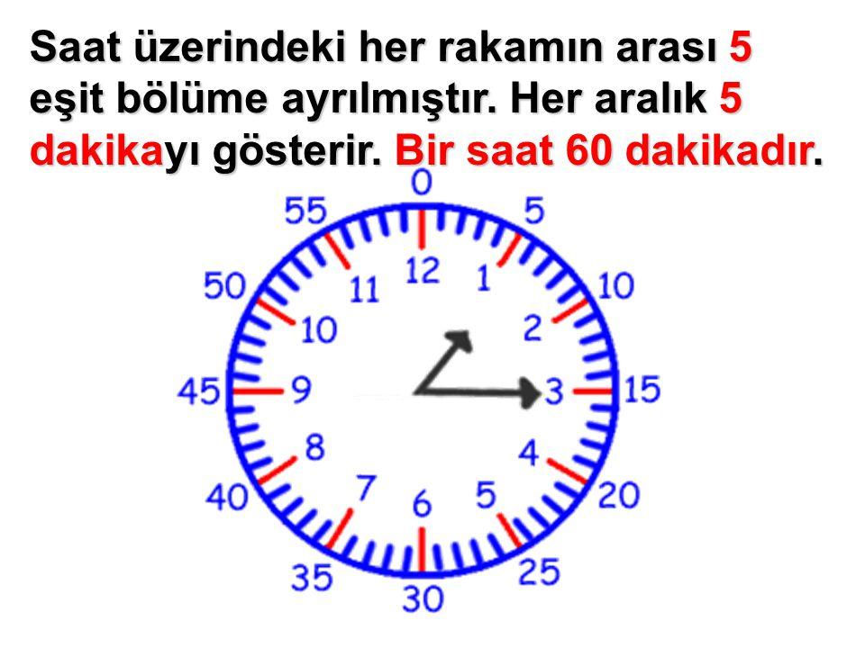 Saat üzerindeki her rakamın arası 5 eşit bölüme ayrılmıştır. Her aralık 5 dakikayı gösterir. Bir saat 60 dakikadır.