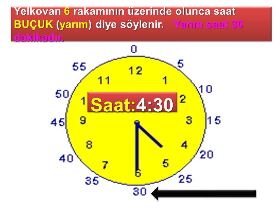 Yelkovan 6 rakamının üzerinde olunca saat BUÇUK (yarım) diye söylenir. Yarım saat 30 dakikadır. Saat:4:30