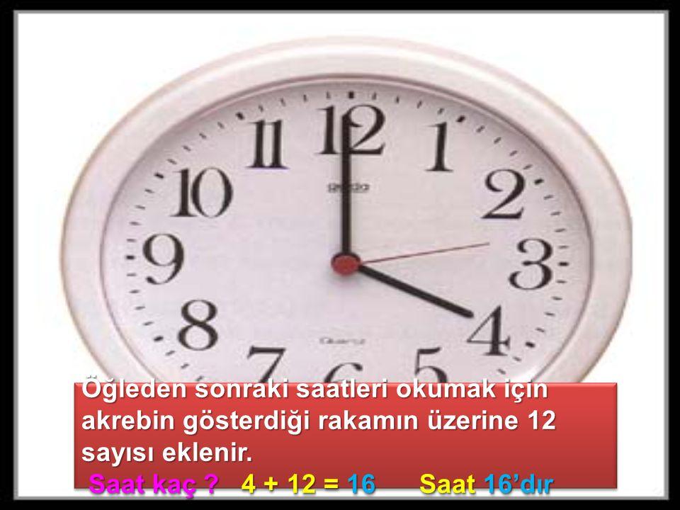 Öğleden sonraki saatleri okumak için akrebin gösterdiği rakamın üzerine 12 sayısı eklenir. Saat kaç ? 4 + 12 = 16 Saat 16'dır Saat kaç ? 4 + 12 = 16 S