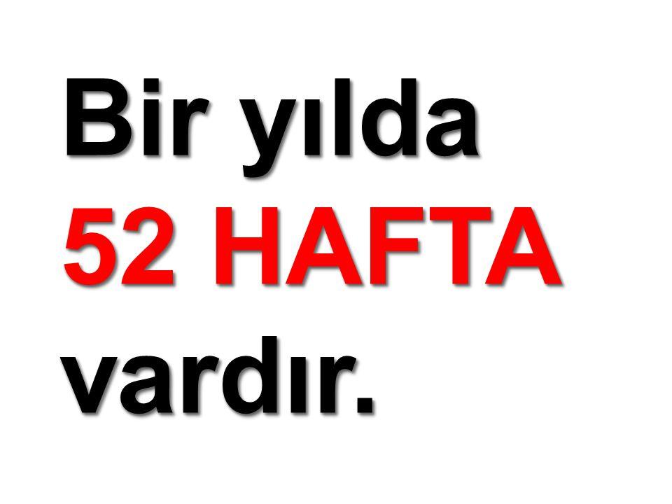 Bir yılda 52 HAFTA vardır. Bir yılda 52 HAFTA vardır.