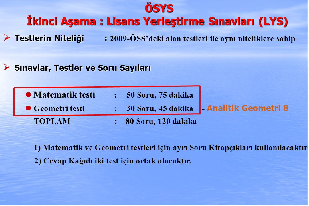 2010-ÖSYS Sunum, İstanbul 29 Ağustos 2009 ÖSYS ÖSYS İkinci Aşama : Lisans Yerleştirme Sınavları (LYS )  Sınavlar, Testler ve Soru Sayıları Fizik testi : 30 Soru, 45 dakika Kimya testi :30 Soru, 45 dakika Biyoloji testi : 30 Soru, 45 dakika TOPLAM : 90 Soru, 135 dakika 1) Fizik, Kimya ve Biyoloji testleri için ayrı Soru Kitapçıkları kullanılacaktır.