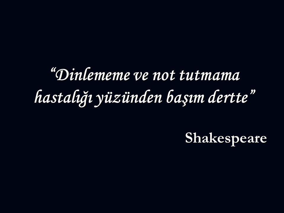 """""""Dinlememe ve not tutmama hastalığı yüzünden başım dertte"""" Shakespeare"""