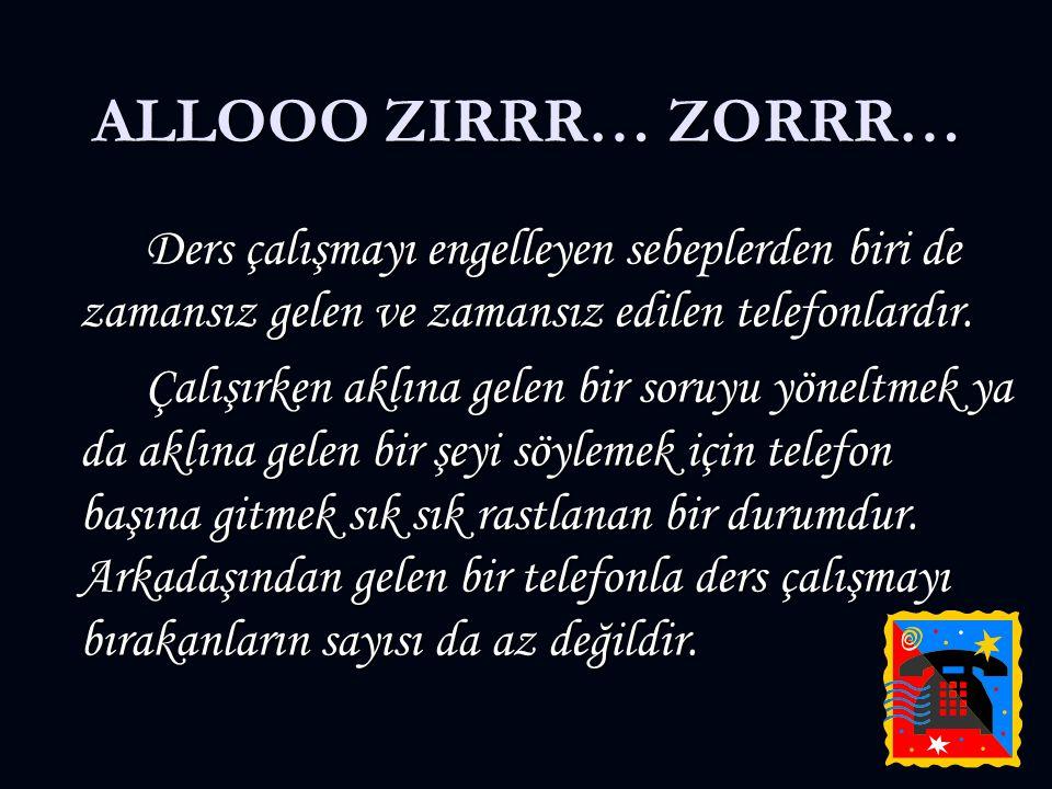 ALLOOO ZIRRR… ZORRR… Ders çalışmayı engelleyen sebeplerden biri de zamansız gelen ve zamansız edilen telefonlardır. Çalışırken aklına gelen bir soruyu