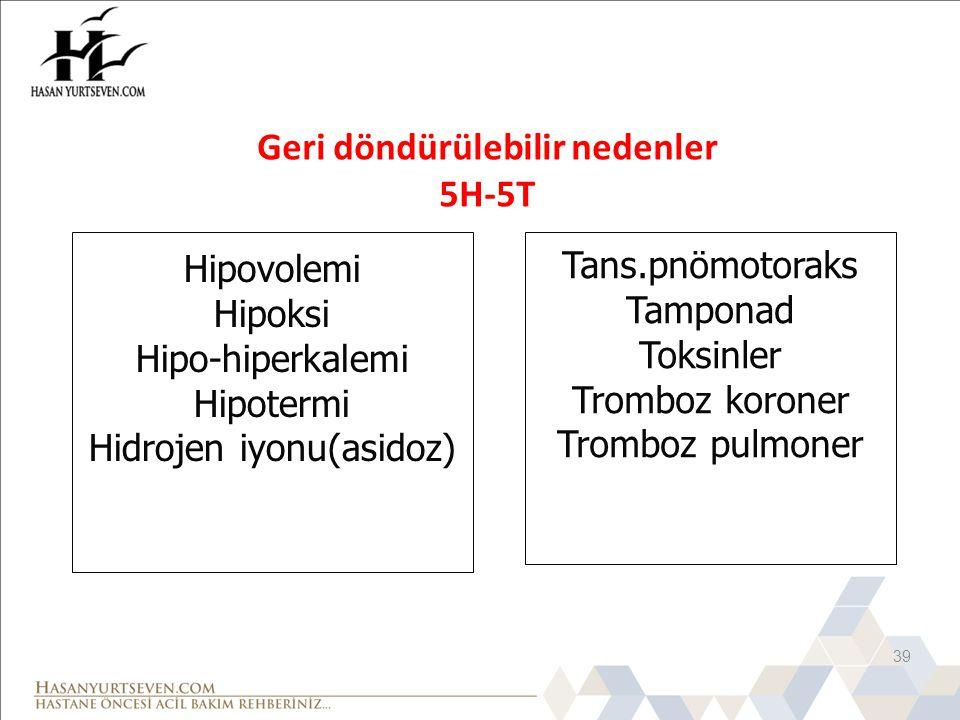 Geri döndürülebilir nedenler 5H-5T 39 Hipovolemi Hipoksi Hipo-hiperkalemi Hipotermi Hidrojen iyonu(asidoz) Tans.pnömotoraks Tamponad Toksinler Tromboz