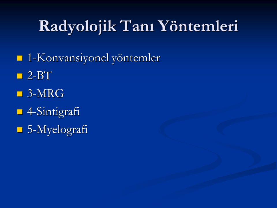 Radyolojik Tanı Yöntemleri 1-Konvansiyonel yöntemler 1-Konvansiyonel yöntemler 2-BT 2-BT 3-MRG 3-MRG 4-Sintigrafi 4-Sintigrafi 5-Myelografi 5-Myelogra