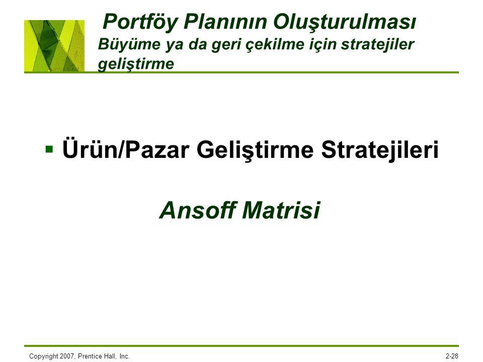 Copyright 2007, Prentice Hall, Inc.2-28 Portföy Planının Oluşturulması Büyüme ya da geri çekilme için stratejiler geliştirme  Ürün/Pazar Geliştirme S