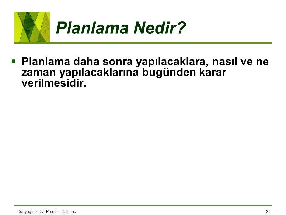 Copyright 2007, Prentice Hall, Inc.2-3 Planlama Nedir?  Planlama daha sonra yapılacaklara, nasıl ve ne zaman yapılacaklarına bugünden karar verilmesi