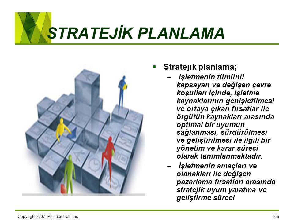 Copyright 2007, Prentice Hall, Inc.2-6 STRATEJİK PLANLAMA  Stratejik planlama; – işletmenin tümünü kapsayan ve değişen çevre koşulları içinde, işletm