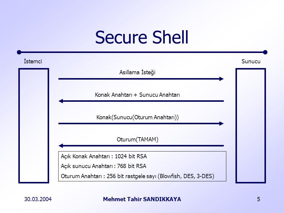 30.03.2004Mehmet Tahir SANDIKKAYA6 Secure Shell Authentication Request Session(OK) Host(Server(Session Key)) Host Key + Server Key ServerClient Public Host Key : 1024 bit RSA Public Server Key : 768 bit RSA Session Key : 256 bit random number (Blowfish, DES, 3-DES)