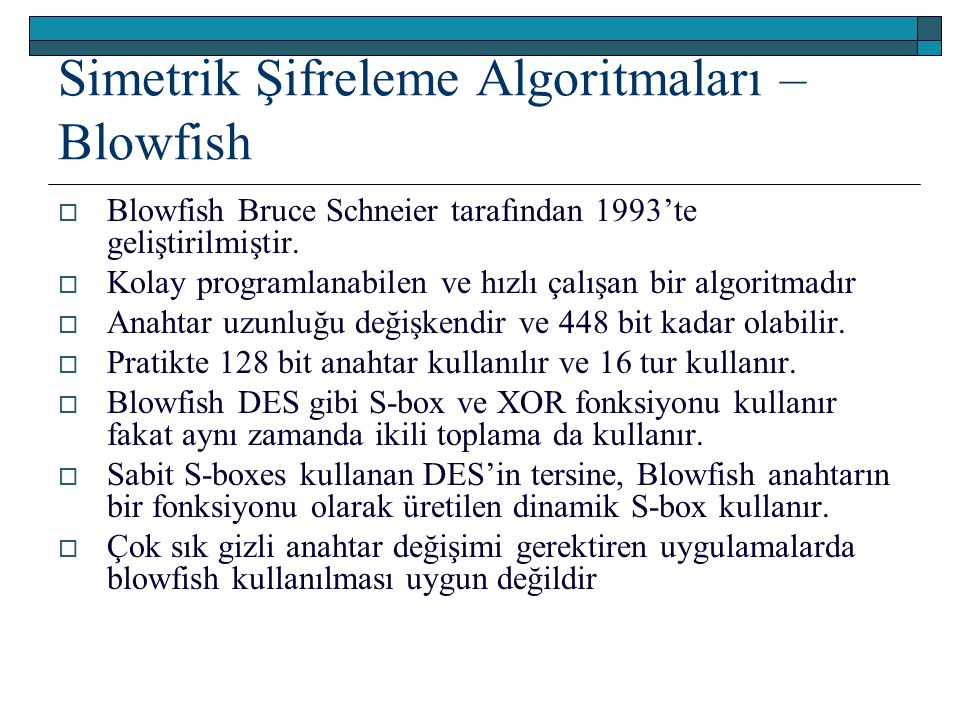 Simetrik Şifreleme Algoritmaları – Blowfish  Blowfish Bruce Schneier tarafından 1993'te geliştirilmiştir.  Kolay programlanabilen ve hızlı çalışan b