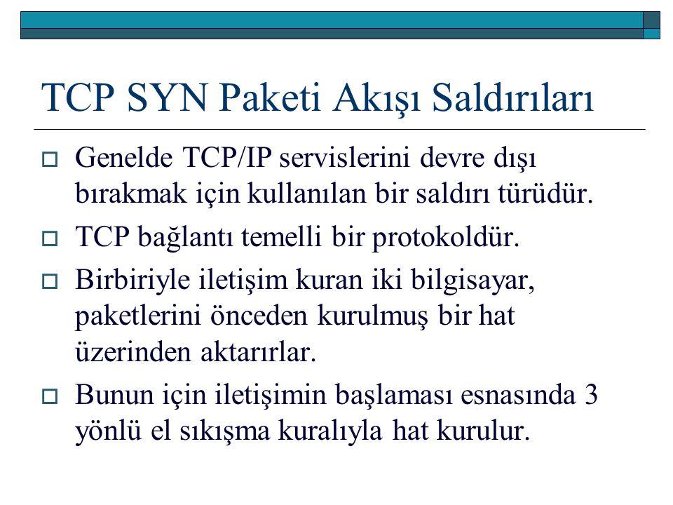 TCP SYN Paketi Akışı Saldırıları  Genelde TCP/IP servislerini devre dışı bırakmak için kullanılan bir saldırı türüdür.