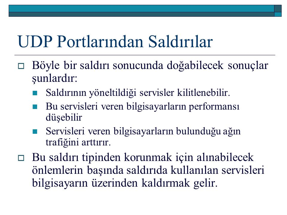 UDP Portlarından Saldırılar  Böyle bir saldırı sonucunda doğabilecek sonuçlar şunlardır: Saldırının yöneltildiği servisler kilitlenebilir. Bu servisl