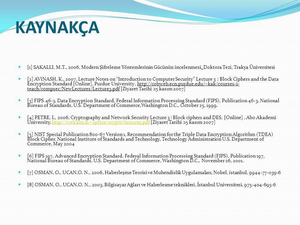 KAYNAKÇA [1] SAKALLI, M.T., 2006, Modern Şifreleme Yöntemlerinin Gücünün incelenmesi, Doktora Tezi, Trakya Üniversitesi [2] AViNASH, K., 2007, Lecture Notes on Introduction to Computer Security Lecture 3 : Block Ciphers and the Data Encryption Standard [Online], Purdue University, http://cobweb.ecn.purdue.edu/~kak/courses-i- teach/compsec/NewLectures/Lecture3.pdf [Ziyaret Tarihi :15 kasım 2007] [3] FIPS 46-3, Data Encryption Standard, Federal Information Processing Standard (FIPS), Publication 46-3, National Bureau of Standards, U.S.