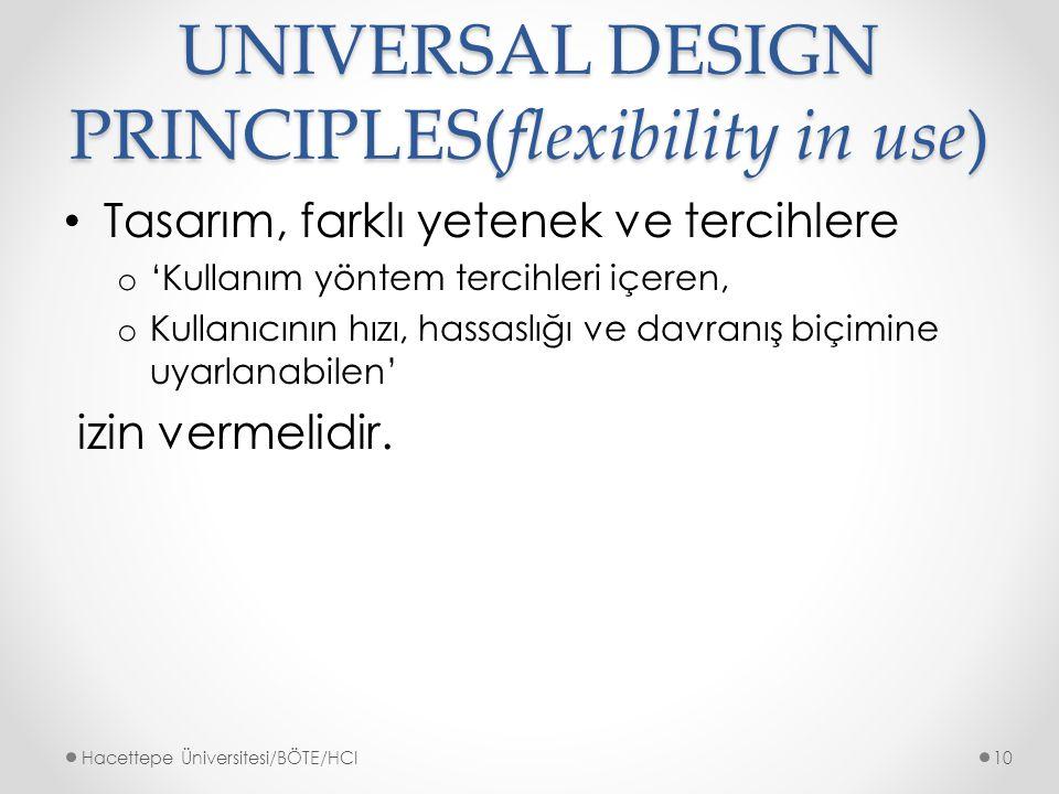 UNIVERSAL DESIGN PRINCIPLES(flexibility in use) Tasarım, farklı yetenek ve tercihlere o 'Kullanım yöntem tercihleri içeren, o Kullanıcının hızı, hassaslığı ve davranış biçimine uyarlanabilen' izin vermelidir.