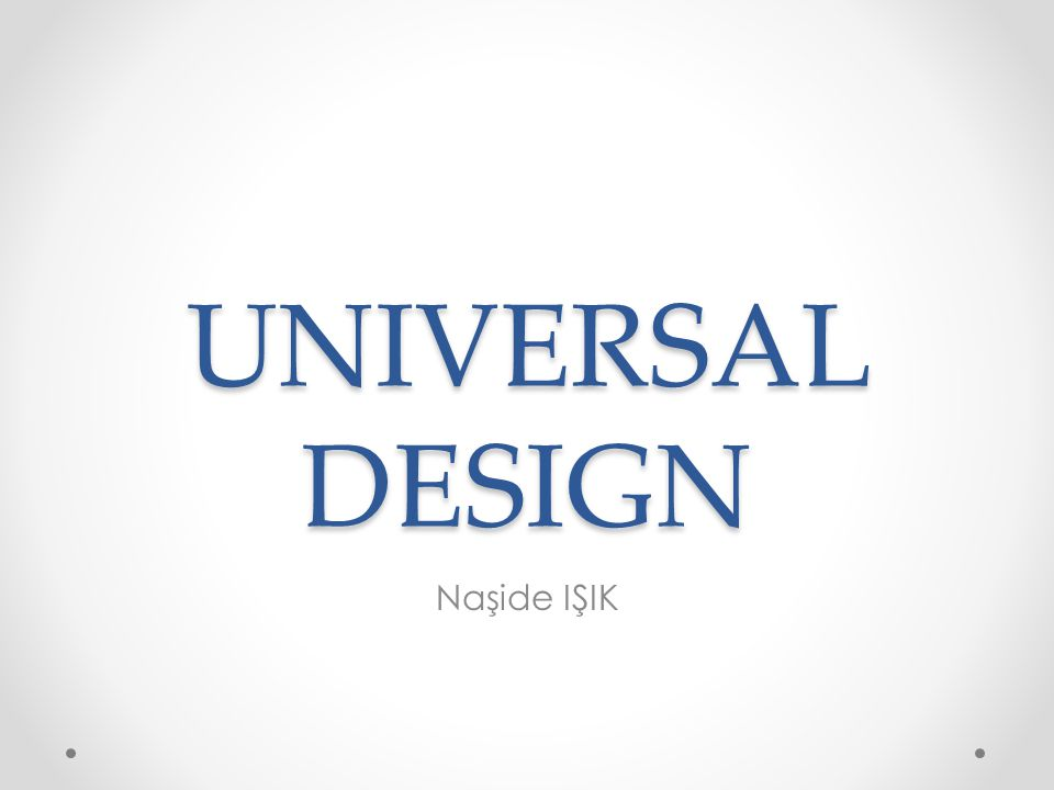OVERVIEW Evrensel Tasarım, her koşulda herkes tarafından kullanılabilsin diye sistem tasarımı ile ilgilidir.