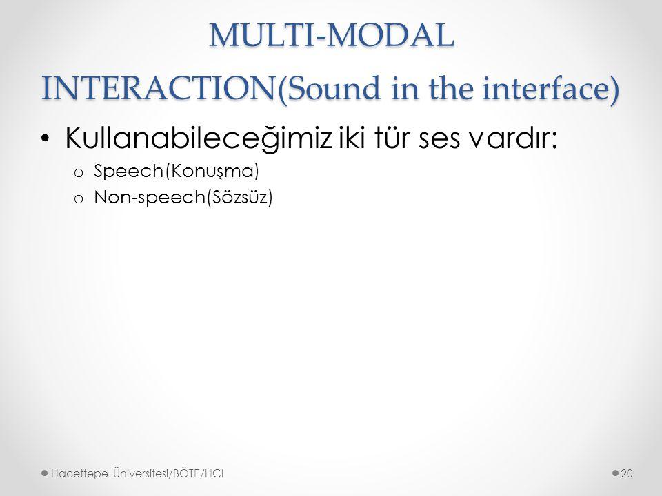 MULTI-MODAL INTERACTION(Sound in the interface) Kullanabileceğimiz iki tür ses vardır: o Speech(Konuşma) o Non-speech(Sözsüz) Hacettepe Üniversitesi/BÖTE/HCI20