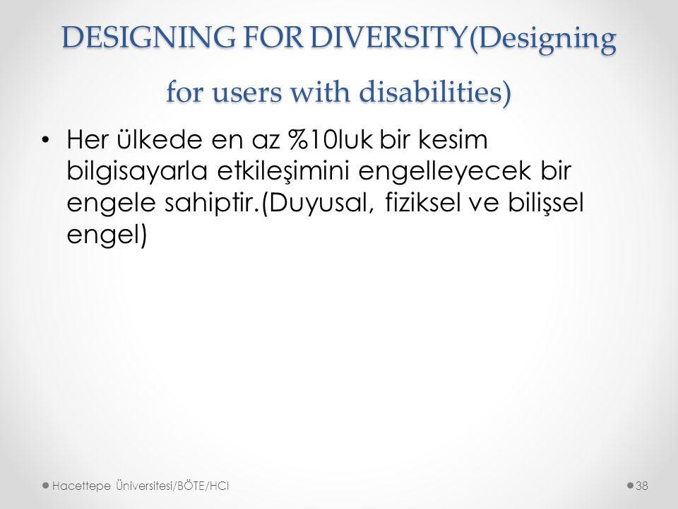 DESIGNING FOR DIVERSITY(Designing for users with disabilities) Her ülkede en az %10luk bir kesim bilgisayarla etkileşimini engelleyecek bir engele sahiptir.(Duyusal, fiziksel ve bilişsel engel) Hacettepe Üniversitesi/BÖTE/HCI38