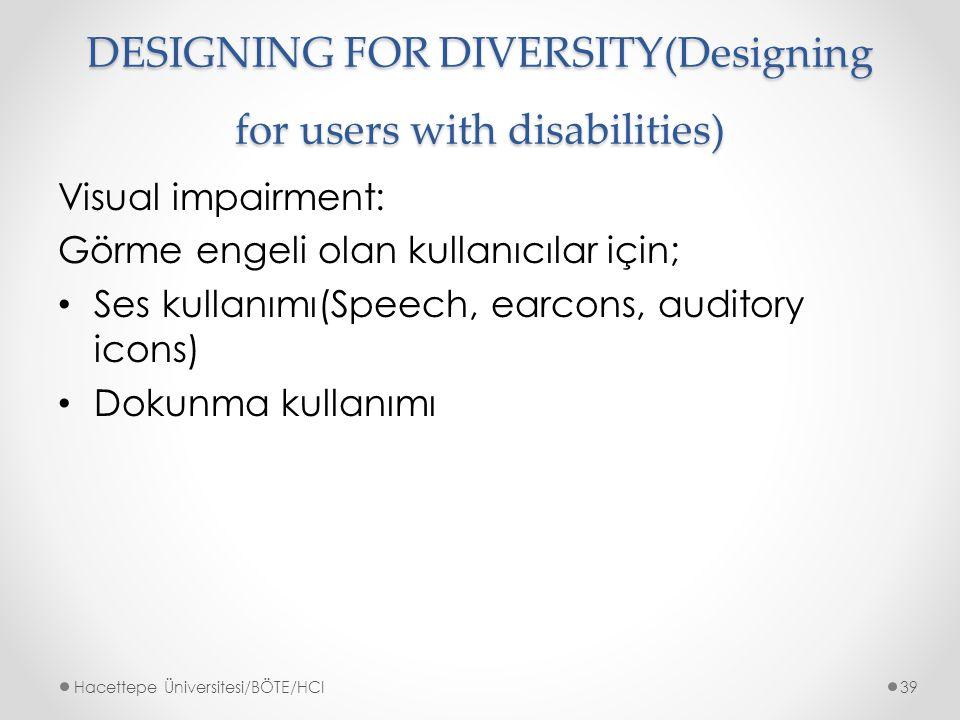 DESIGNING FOR DIVERSITY(Designing for users with disabilities) Visual impairment: Görme engeli olan kullanıcılar için; Ses kullanımı(Speech, earcons, auditory icons) Dokunma kullanımı Hacettepe Üniversitesi/BÖTE/HCI39