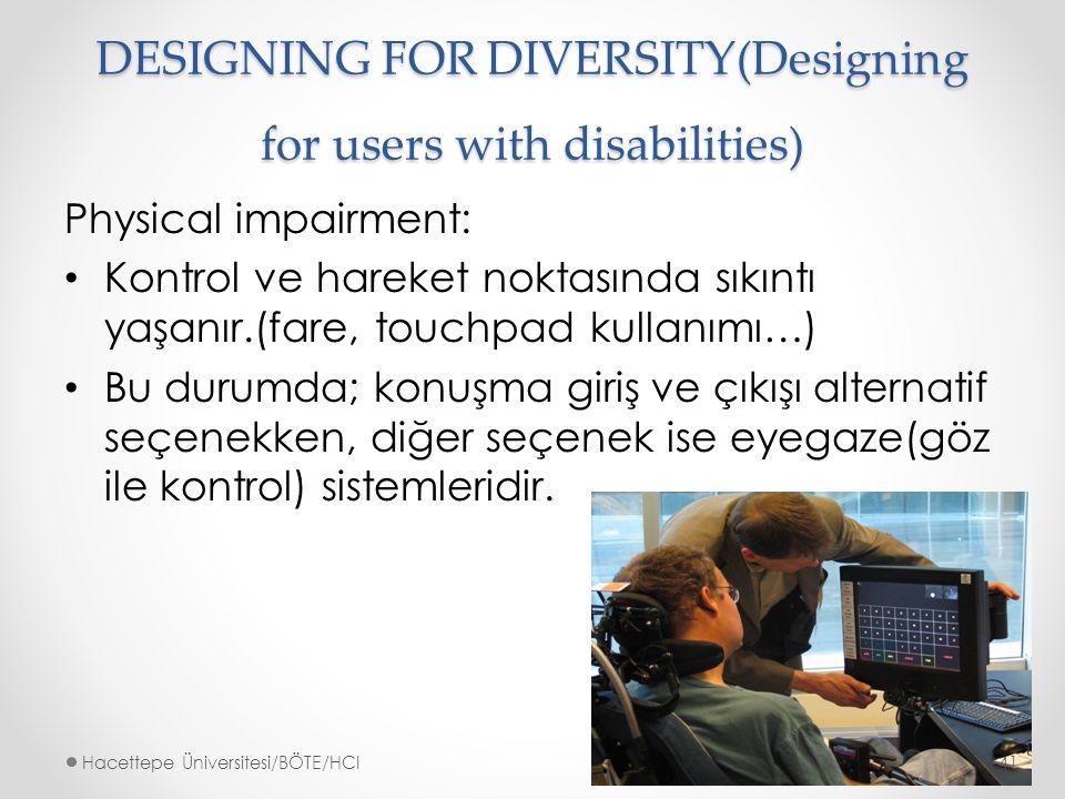 DESIGNING FOR DIVERSITY(Designing for users with disabilities) Physical impairment: Kontrol ve hareket noktasında sıkıntı yaşanır.(fare, touchpad kullanımı…) Bu durumda; konuşma giriş ve çıkışı alternatif seçenekken, diğer seçenek ise eyegaze(göz ile kontrol) sistemleridir.