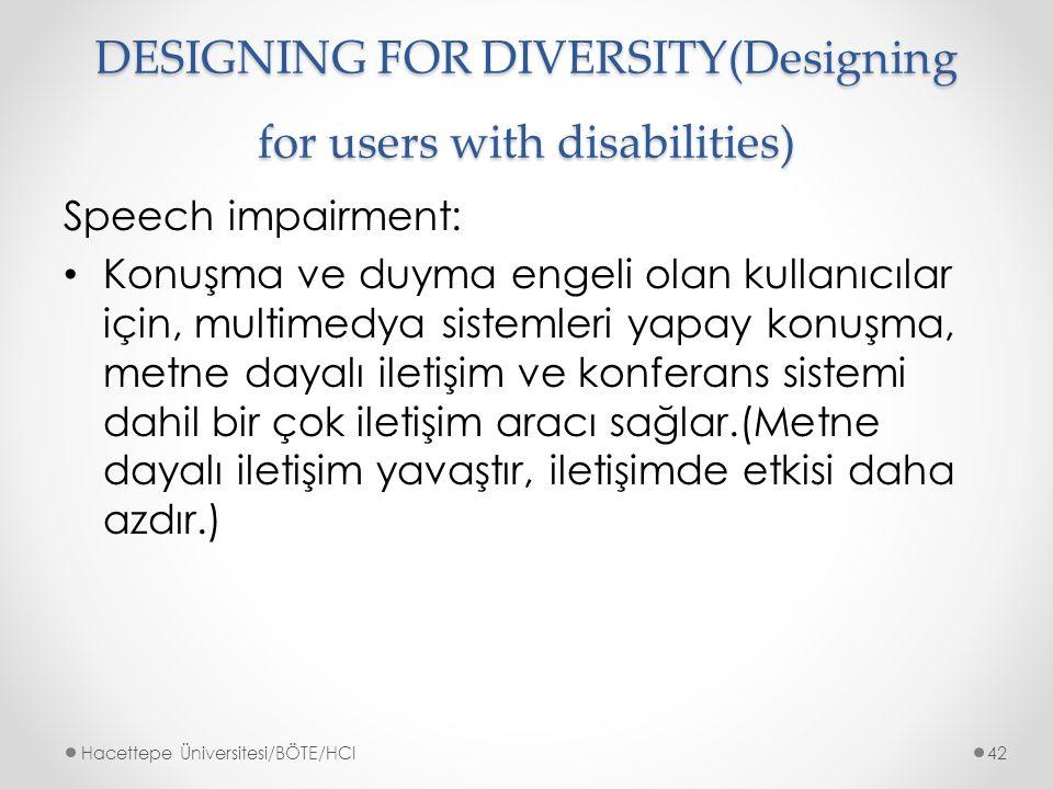 DESIGNING FOR DIVERSITY(Designing for users with disabilities) Speech impairment: Konuşma ve duyma engeli olan kullanıcılar için, multimedya sistemleri yapay konuşma, metne dayalı iletişim ve konferans sistemi dahil bir çok iletişim aracı sağlar.(Metne dayalı iletişim yavaştır, iletişimde etkisi daha azdır.) Hacettepe Üniversitesi/BÖTE/HCI42