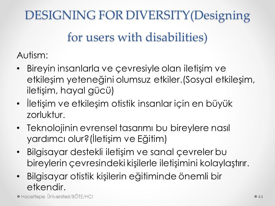 DESIGNING FOR DIVERSITY(Designing for users with disabilities) Autism: Bireyin insanlarla ve çevresiyle olan iletişim ve etkileşim yeteneğini olumsuz etkiler.(Sosyal etkileşim, iletişim, hayal gücü) İletişim ve etkileşim otistik insanlar için en büyük zorluktur.