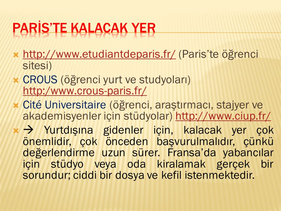  http://www.etudiantdeparis.fr/ (Paris'te öğrenci sitesi) http://www.etudiantdeparis.fr/  CROUS (öğrenci yurt ve studyoları) http:/www.crous-paris.f
