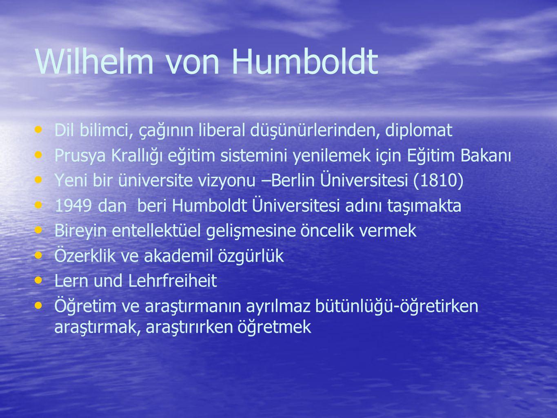 Wilhelm von Humboldt Dil bilimci, çağının liberal düşünürlerinden, diplomat Prusya Krallığı eğitim sistemini yenilemek için Eğitim Bakanı Yeni bir üniversite vizyonu –Berlin Üniversitesi (1810) 1949 dan beri Humboldt Üniversitesi adını taşımakta Bireyin entellektüel gelişmesine öncelik vermek Özerklik ve akademil özgürlük Lern und Lehrfreiheit Öğretim ve araştırmanın ayrılmaz bütünlüğü-öğretirken araştırmak, araştırırken öğretmek