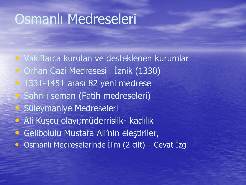Osmanlı Medreseleri Vakıflarca kurulan ve desteklenen kurumlar Orhan Gazi Medresesi –İznik (1330) 1331-1451 arası 82 yeni medrese Sahn-ı seman (Fatih medreseleri) Süleymaniye Medreseleri Ali Kuşcu olayı;müderrislik- kadılık Gelibolulu Mustafa Ali'nin eleştiriler, Osmanlı Medreselerinde İlim (2 cilt) – Cevat İzgi
