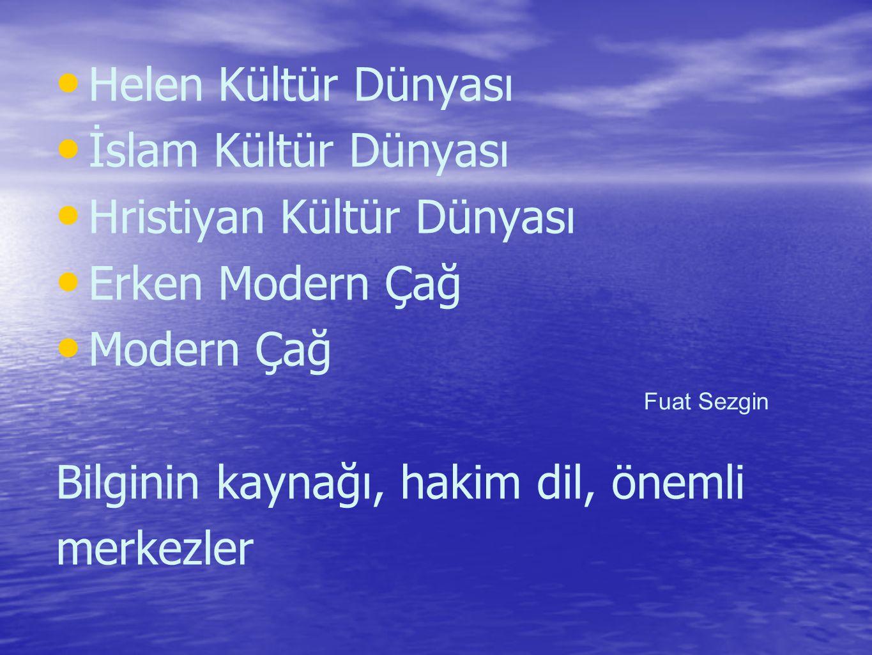 Helen Kültür Dünyası İslam Kültür Dünyası Hristiyan Kültür Dünyası Erken Modern Çağ Modern Çağ Bilginin kaynağı, hakim dil, önemli merkezler Fuat Sezgin