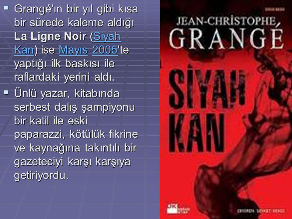  Grangé ın bir yıl gibi kısa bir sürede kaleme aldığı La Ligne Noir (Siyah Kan) ise Mayıs 2005 te yaptığı ilk baskısı ile raflardaki yerini aldı.