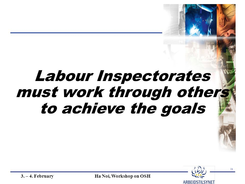 34 3. – 4. FebruaryHa Noi, Workshop on OSH Labour Inspectorates must work through others to achieve the goals