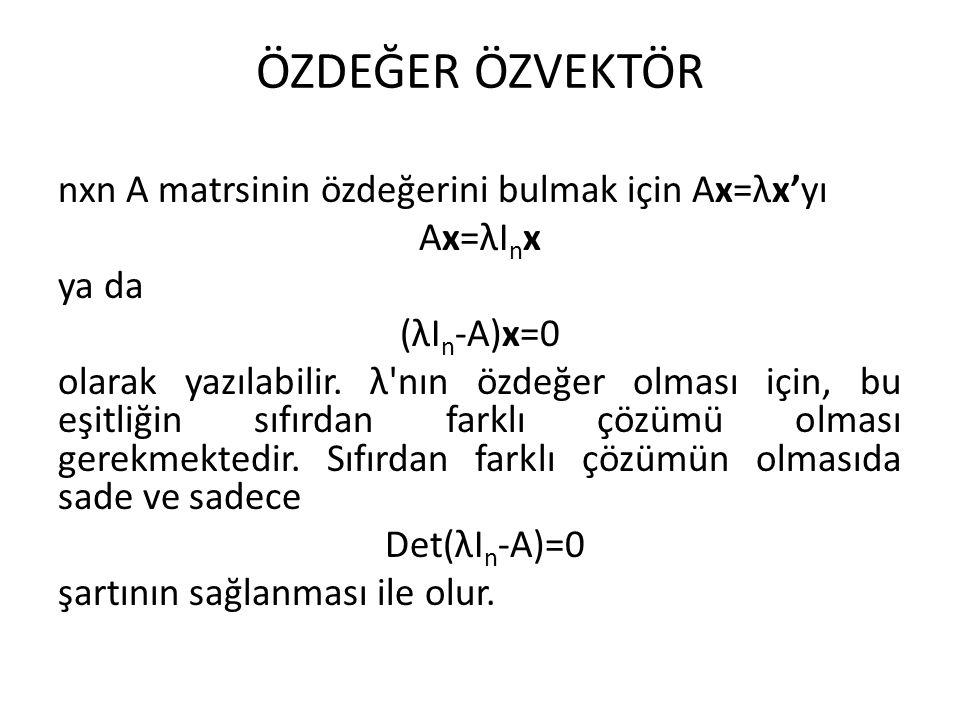ÖZDEĞER ÖZVEKTÖR nxn A matrsinin özdeğerini bulmak için Ax=λx'yı Ax=λI n x ya da (λI n -A)x=0 olarak yazılabilir. λ'nın özdeğer olması için, bu eşitli
