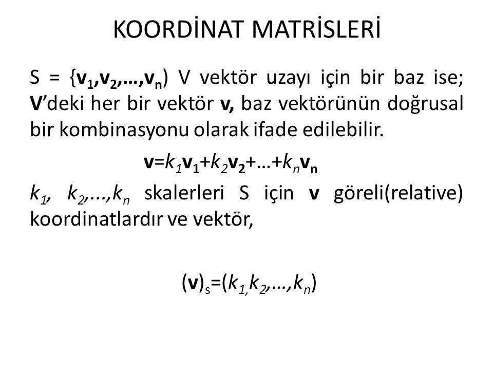 KOORDİNAT MATRİSLERİ S = {v 1,v 2,…,v n ) V vektör uzayı için bir baz ise; V'deki her bir vektör v, baz vektörünün doğrusal bir kombinasyonu olarak if