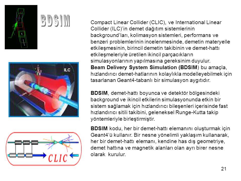 21 Compact Linear Collider (CLIC), ve International Linear Collider (ILC)'in demet dağıtım sistemlerinin background'ları, kolimasyon sistemleri, performans ve benzeri problemlerinin incelenmesinde, demetin materyelle etkileşmesinin, birincil demetin takibinin ve demet-hattı etkileşmeleriyle üretilen ikincil parçacıkların simulasyonlarının yapılmasına gereksinim duyulur.