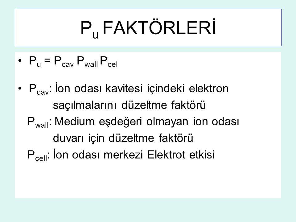 P u FAKTÖRLERİ P u = P cav P wall P cel P cav : İon odası kavitesi içindeki elektron saçılmalarını düzeltme faktörü P wall : Medium eşdeğeri olmayan i