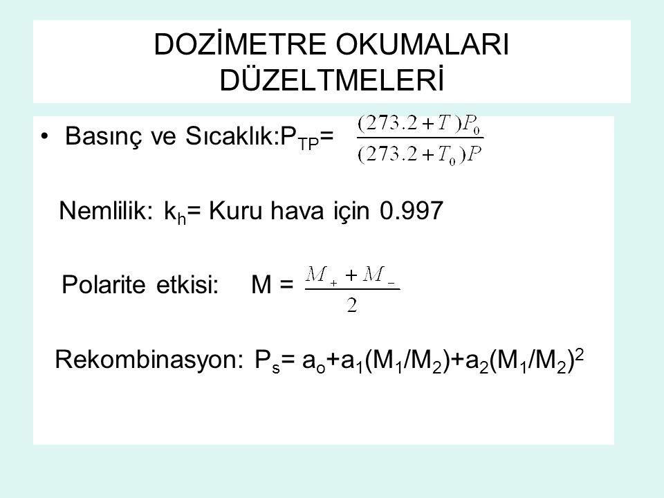 DOZİMETRE OKUMALARI DÜZELTMELERİ Basınç ve Sıcaklık:P TP = Nemlilik: k h = Kuru hava için 0.997 Polarite etkisi: M = Rekombinasyon: P s = a o +a 1 (M