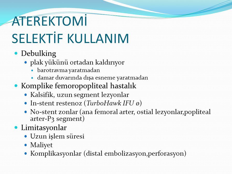 ATEREKTOMİ SELEKTİF KULLANIM Debulking plak yükünü ortadan kaldırıyor barotravma yaratmadan damar duvarında dışa esneme yaratmadan Komplike femoropopliteal hastalık Kalsifik, uzun segment lezyonlar In-stent restenoz (TurboHawk IFU ø) No-stent zonlar (ana femoral arter, ostial lezyonlar,popliteal arter-P3 segment) Limitasyonlar Uzun işlem süresi Maliyet Komplikasyonlar (distal embolizasyon,perforasyon)