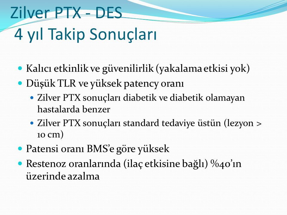 Zilver PTX - DES 4 yıl Takip Sonuçları Kalıcı etkinlik ve güvenilirlik (yakalama etkisi yok) Düşük TLR ve yüksek patency oranı Zilver PTX sonuçları diabetik ve diabetik olamayan hastalarda benzer Zilver PTX sonuçları standard tedaviye üstün (lezyon > 10 cm) Patensi oranı BMS'e göre yüksek Restenoz oranlarında (ilaç etkisine bağlı) %40'ın üzerinde azalma