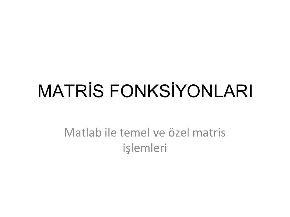 Temel Matris İşlemleri A' - Matrisin Devriğini det(A)- Matrisin Determinant'ı inv(A)- Matrisin Tersi rank(A)- Matrisin Rank'ı size(A)- Matrisin Boyutlarını diag(A)- Matrisin Köşegenini eig(A)- Matrisin Özdeğerleri ve Özvektörleri hesaplar.
