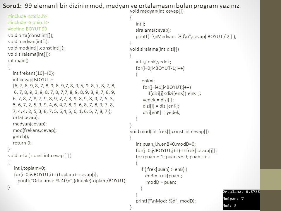 Soru1: 99 elemanlı bir dizinin mod, medyan ve ortalamasını bulan program yazınız. #include #define BOYUT 99 void orta(const int[]); void medyan(int[])