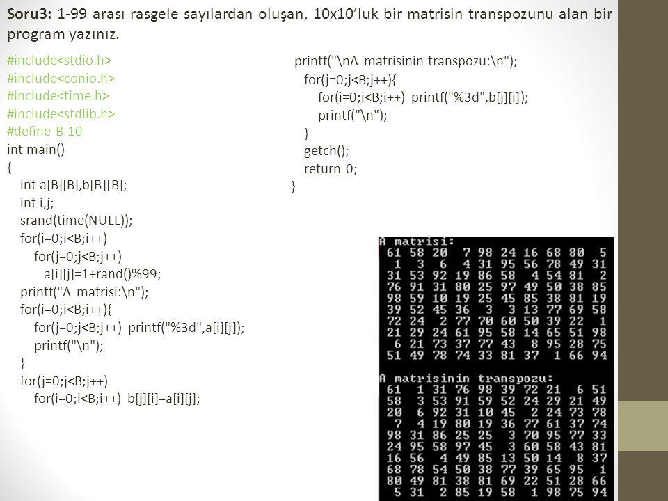 Soru3: 1-99 arası rasgele sayılardan oluşan, 10x10'luk bir matrisin transpozunu alan bir program yazınız. #include #define B 10 int main() { int a[B][