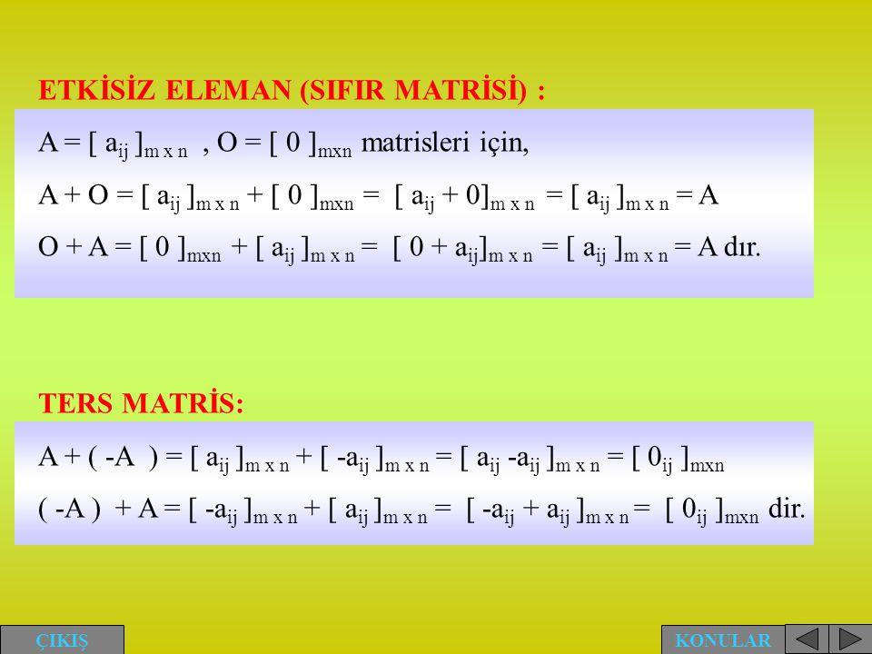 ETKİSİZ ELEMAN (SIFIR MATRİSİ) : A = [ a ij ] m x n, O = [ 0 ] mxn matrisleri için, A + O = [ a ij ] m x n + [ 0 ] mxn = [ a ij + 0] m x n = [ a ij ]