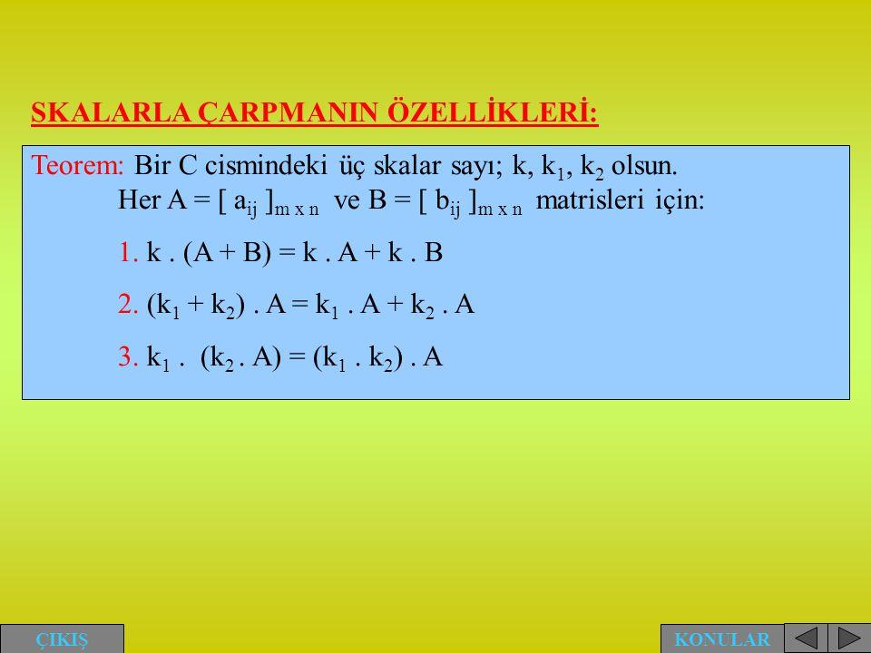 SKALARLA ÇARPMANIN ÖZELLİKLERİ: Teorem: Bir C cismindeki üç skalar sayı; k, k 1, k 2 olsun. Her A = [ a ij ] m x n ve B = [ b ij ] m x n matrisleri iç