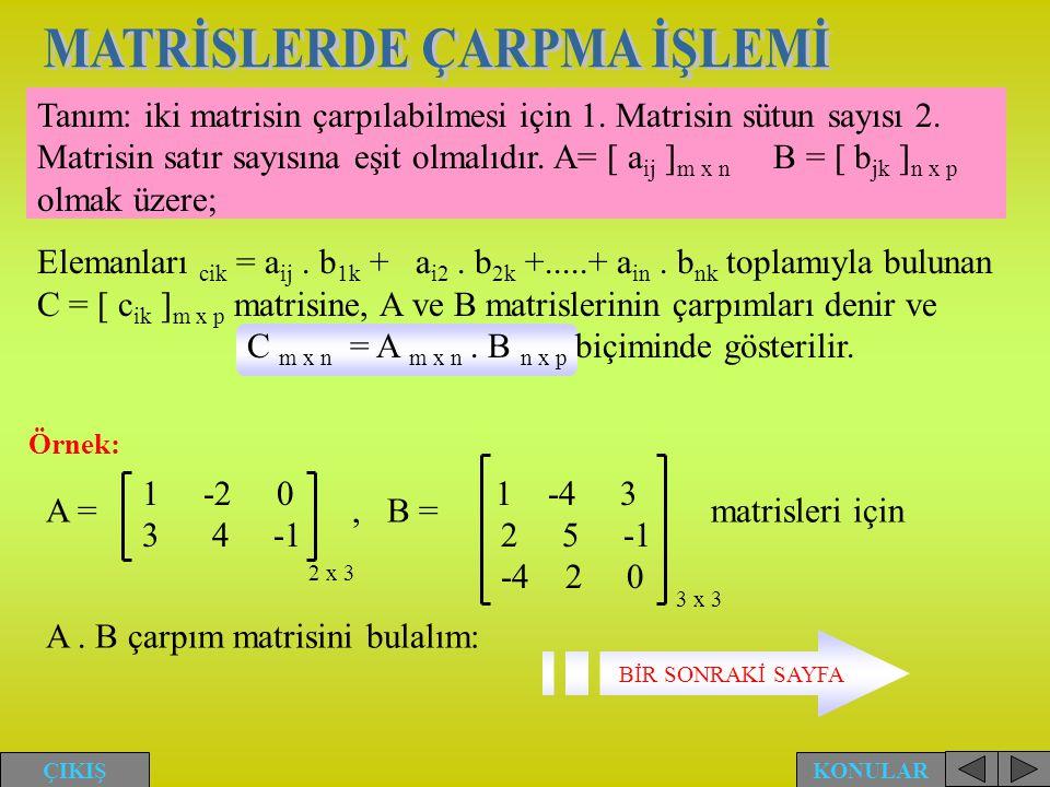 Tanım: iki matrisin çarpılabilmesi için 1. Matrisin sütun sayısı 2. Matrisin satır sayısına eşit olmalıdır. A= [ a ij ] m x n B = [ b jk ] n x p olmak