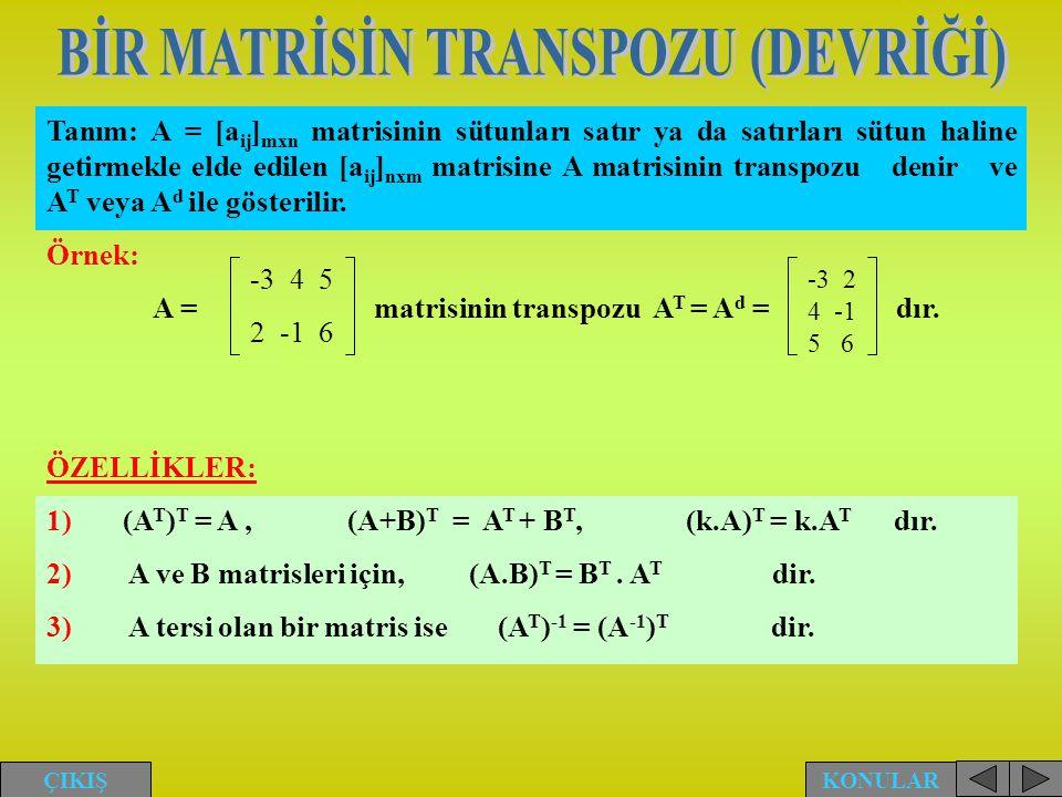 Tanım: A = [a ij ] mxn matrisinin sütunları satır ya da satırları sütun haline getirmekle elde edilen [a ij ] nxm matrisine A matrisinin transpozu den