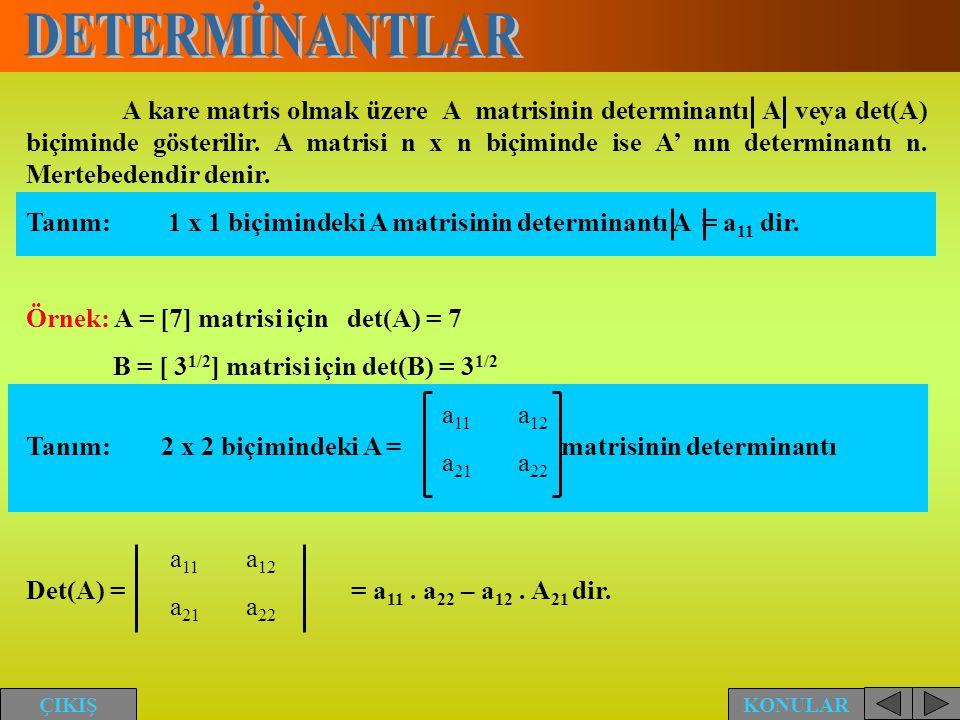A kare matris olmak üzere A matrisinin determinantı A veya det(A) biçiminde gösterilir. A matrisi n x n biçiminde ise A' nın determinantı n. Mertebede