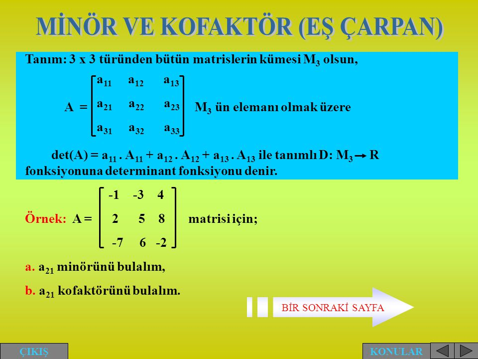 Tanım: 3 x 3 türünden bütün matrislerin kümesi M 3 olsun, A = M 3 ün elemanı olmak üzere det(A) = a 11. A 11 + a 12. A 12 + a 13. A 13 ile tanımlı D: