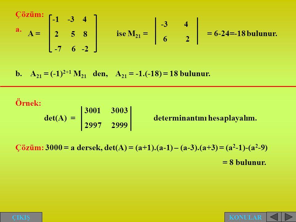Çözüm: a. b.A 21 = (-1) 2+1 M 21 den, A 21 = -1.(-18) = 18 bulunur. Örnek: det(A) = determinantını hesaplayalım. Çözüm: 3000 = a dersek, det(A) = (a+1
