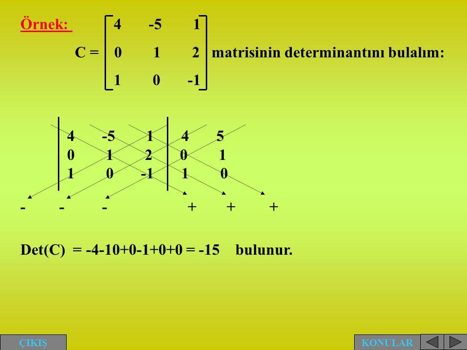 KONULAR ÇIKIŞ Örnek: 4 -5 1 C = 0 1 2 matrisinin determinantını bulalım: 1 0 -1 4 -5 1 4 5 0 1 2 0 1 1 0 -1 1 0 Det(C) = -4-10+0-1+0+0 = -15 bulunur.